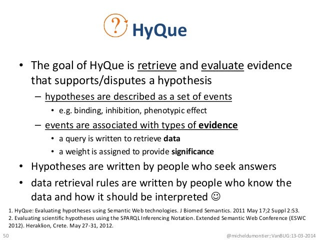 • The goal of HyQue is retrieve and evaluate evidence that supports/disputes a hypothesis – hypotheses are described as a ...
