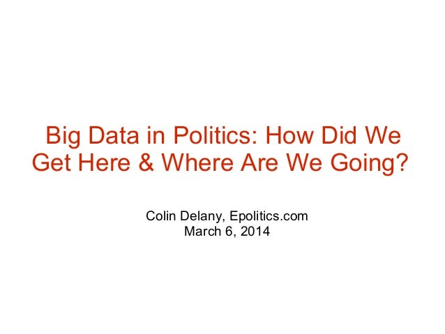 Big Data in Politics: How Did We Get Here & Where Are We Going? Colin Delany, Epolitics.com March 6, 2014
