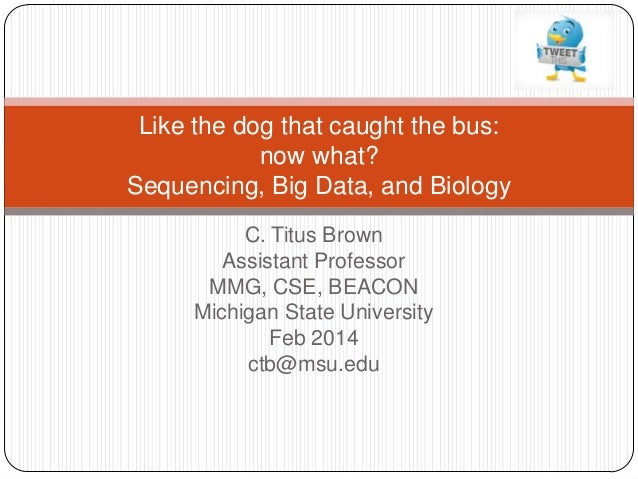 Like the dog that caught the bus: now what? Sequencing, Big Data, and Biology C. Titus Brown Assistant Professor MMG, CSE,...
