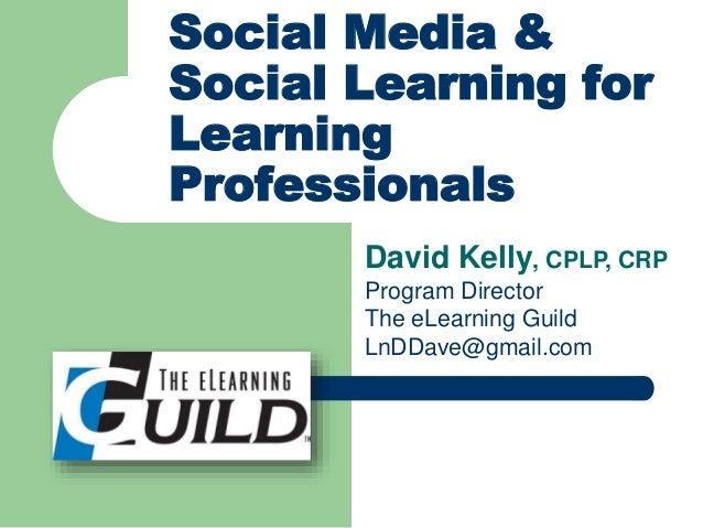 David Kelly, CPLP, CRP Program Director The eLearning Guild LnDDave@gmail.com Social Media & Social Learning for Learning ...