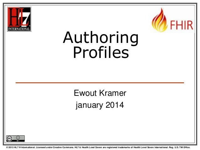 Authoring Profiles Ewout Kramer january 2014  © 2013 HL7 ® International. Licensed under Creative Commons. HL7 & Health Le...