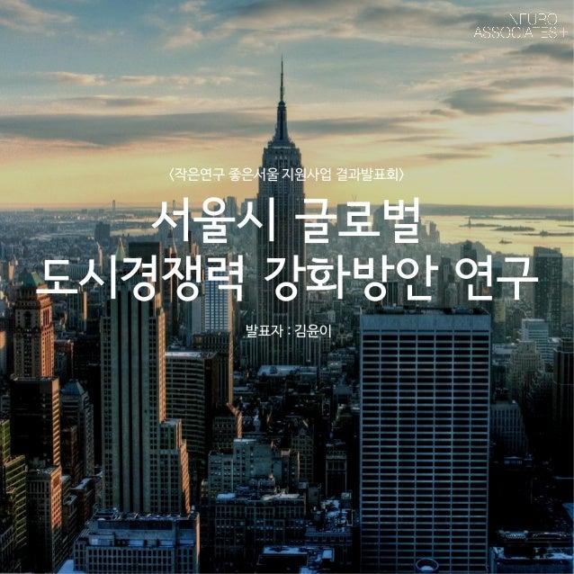 <작은연구 좋은서울 지원사업 결과발표회>  서울시 글로벌  도시경쟁력 강화방안 연구  발표자 : 김윤이