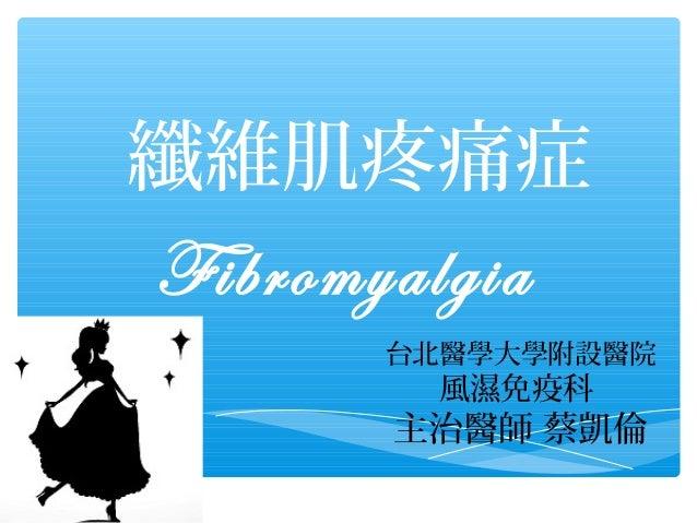纖維肌疼痛症 Fibromyalgia 台北醫學大學附設醫院  風濕免疫科  主治醫師 蔡凱倫