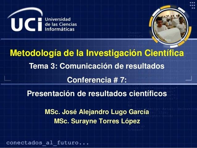 Metodología de la Investigación Científica Tema 3: Comunicación de resultados Conferencia # 7: Presentación de resultados ...