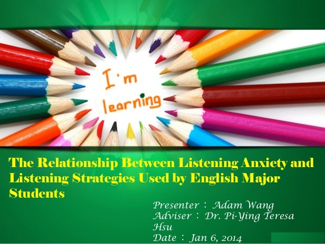 The Relationship Between Listening Anxiety and Listening Strategies Used by English Major Students Presenter : Adam Wang A...