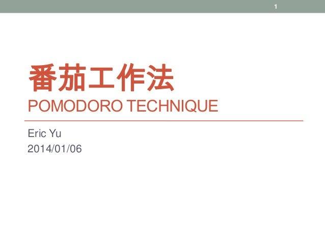 1  番茄工作法  POMODORO TECHNIQUE Eric Yu 2014/01/06