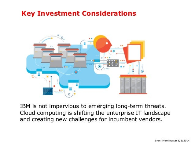 Key Investment Considerations  IBM is not impervious to emerging long-term threats. Cloud computing is shifting the enterp...