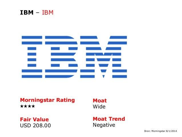 IBM – IBM  Morningstar Rating QQQQ  Moat Wide  Fair Value USD 208.00  Moat Trend Negative Bron: Morningstar 8/1/2014