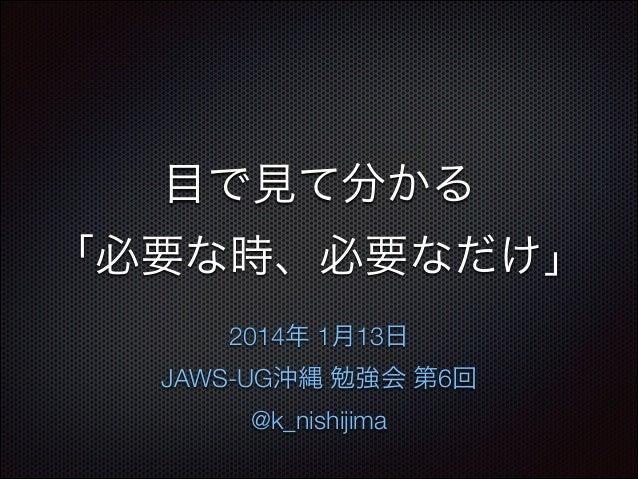 目で見て分かる 「必要な時、必要なだけ」 2014年 1月13日 JAWS-UG沖縄 勉強会 第6回 @k_nishijima