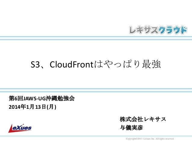 S3、CloudFrontはやっぱり最強  第6回JAWS-UG沖縄勉強会 2014年1月13日(月)  株式会社レキサス 与儀実彦 Copyright©2013 Lexues Inc. All rights reserved.