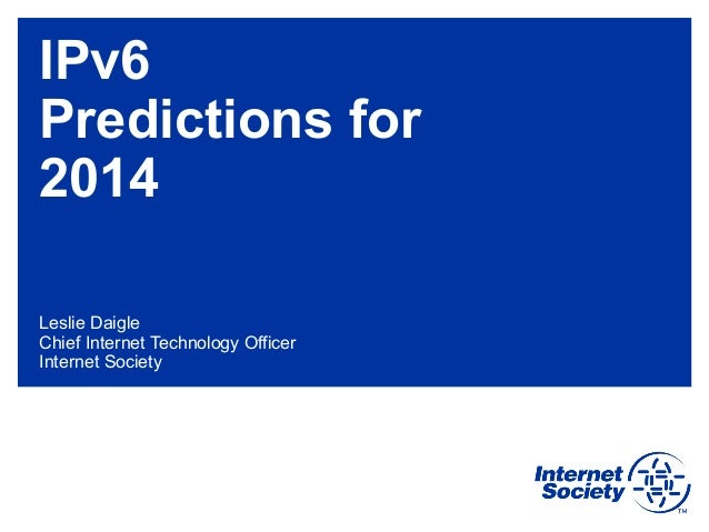 IPv6 Predictions for 2014 Leslie Daigle Chief Internet Technology Officer Internet Society