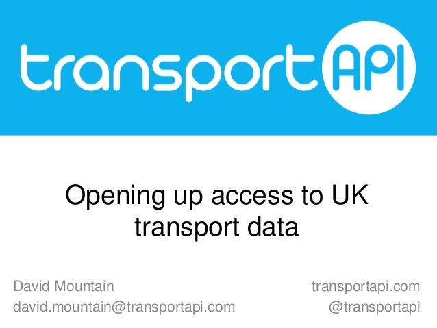 Opening up access to UK transport data David Mountain david.mountain@transportapi.com  transportapi.com @transportapi