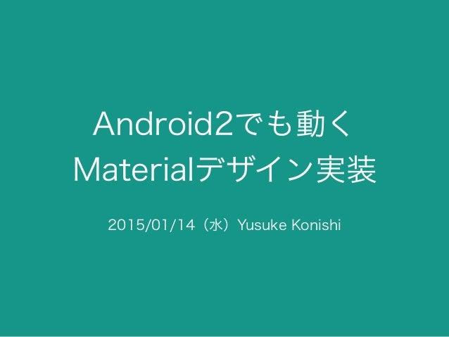 Android2でも動く Materialデザイン実装 2015/01/14(水)Yusuke Konishi
