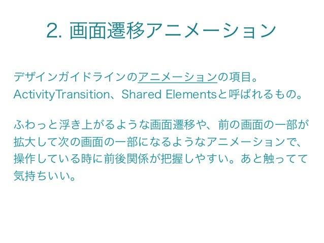 2. 画面遷移アニメーション デザインガイドラインのアニメーションの項目。 ActivityTransition、Shared Elementsと呼ばれるもの。 ふわっと浮き上がるような画面遷移や、前の画面の一部が 拡大して次の画面の一部になる...