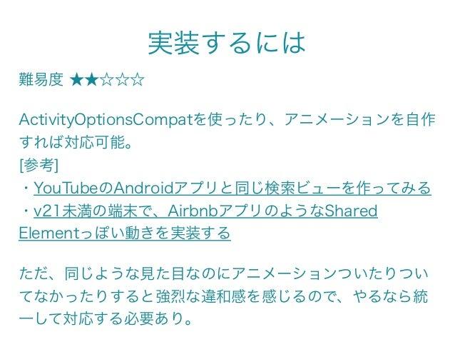 実装するには 難易度 ★★☆☆☆ ActivityOptionsCompatを使ったり、アニメーションを自作 すれば対応可能。 [参考] ・YouTubeのAndroidアプリと同じ検索ビューを作ってみる ・v21未満の端末で、Airbn...