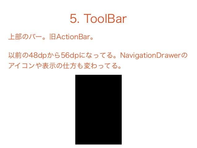 5. ToolBar 上部のバー。旧ActionBar。 以前の48dpから56dpになってる。NavigationDrawerの アイコンや表示の仕方も変わってる。
