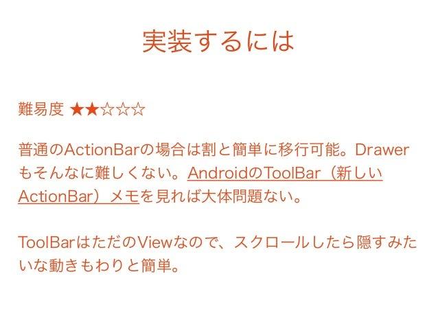 実装するには 難易度 ★★☆☆☆ 普通のActionBarの場合は割と簡単に移行可能。Drawer もそんなに難しくない。AndroidのToolBar(新しい ActionBar)メモを見れば大体問題ない。  ToolBarはただのVie...