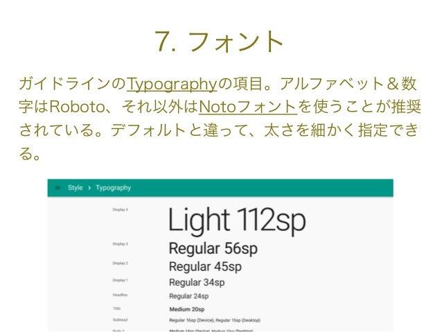 7. フォント ガイドラインのTypographyの項目。アルファベット&数 字はRoboto、それ以外はNotoフォントを使うことが推奨 されている。デフォルトと違って、太さを細かく指定でき る。