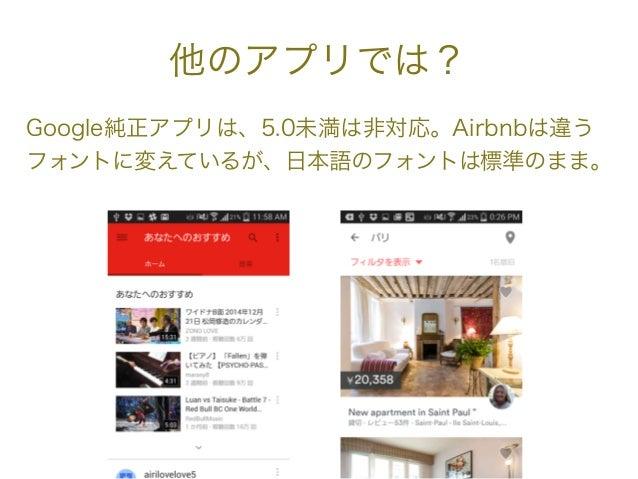 他のアプリでは? Google純正アプリは、5.0未満は非対応。Airbnbは違う フォントに変えているが、日本語のフォントは標準のまま。