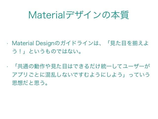 Materialデザインの本質 • Material Designのガイドラインは、「見た目を えよ う!」というものではない。 • 「共通の動作や見た目はできるだけ統一してユーザーが アプリごとに混乱しないですむようにしよう」っていう 思想だ...