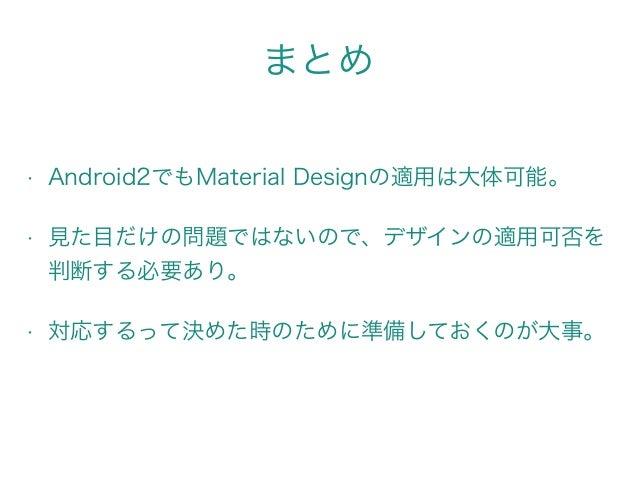 まとめ • Android2でもMaterial Designの適用は大体可能。 • 見た目だけの問題ではないので、デザインの適用可否を 判断する必要あり。 • 対応するって決めた時のために準備しておくのが大事。