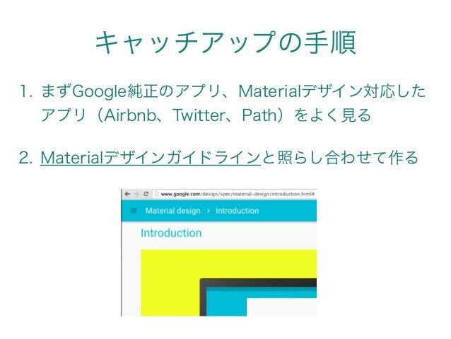 キャッチアップの手順 1. まずGoogle純正のアプリ、Materialデザイン対応した アプリ(Airbnb、Twitter、Path)をよく見る 2. Materialデザインガイドラインと照らし合わせて作る