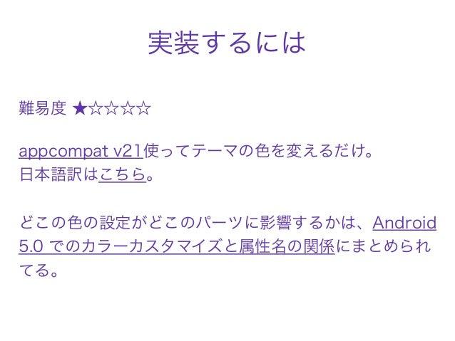 実装するには 難易度 ★☆☆☆☆ appcompat v21使ってテーマの色を変えるだけ。 日本語訳はこちら。  どこの色の設定がどこのパーツに影響するかは、Android 5.0 でのカラーカスタマイズと属性名の関係にまとめられ てる。