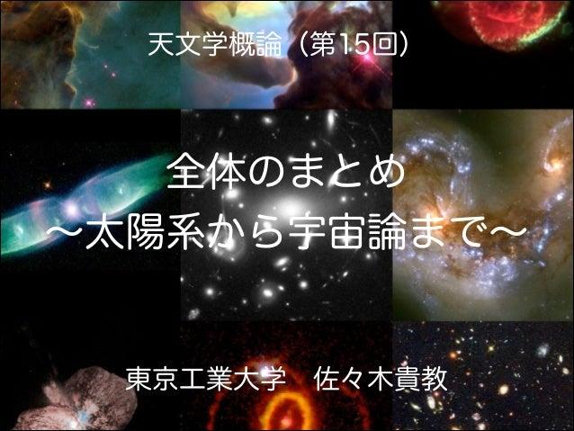 天文学概論(第15回)  全体のまとめ ∼太陽系から宇宙論まで∼  東京工業大学佐々木貴教