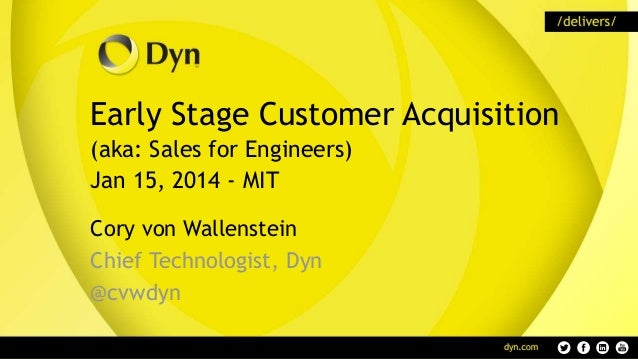 Early Stage Customer Acquisition (aka: Sales for Engineers) Jan 15, 2014 - MIT Cory von Wallenstein Chief Technologist, Dy...