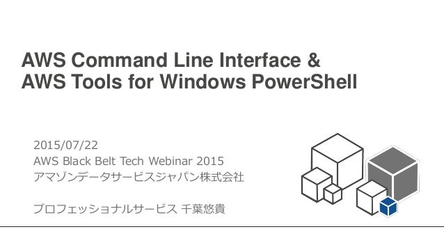 AWS Command Line Interface & AWS Tools for Windows PowerShell 2015/07/22 AWS Black Belt Tech Webinar 2015 アマゾンデータサービスジャパン株...