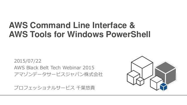 AWS Command Line Interface & AWS Tools for Windows PowerShell 2015/07/22 AWS Black Belt Tech Webinar 2015 アマゾンデータサービスジャパン株...