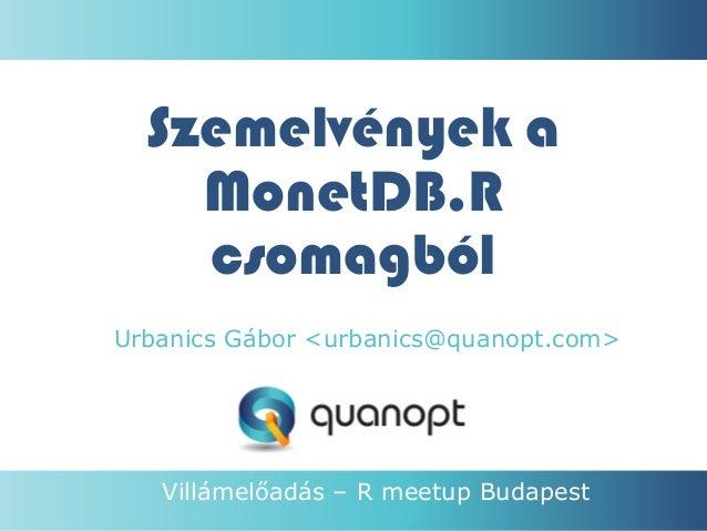 Szemelvények a MonetDB.R csomagból Urbanics Gábor <urbanics@quanopt.com>  Villámelőadás – R meetup Budapest 1.  Quanopt Lt...