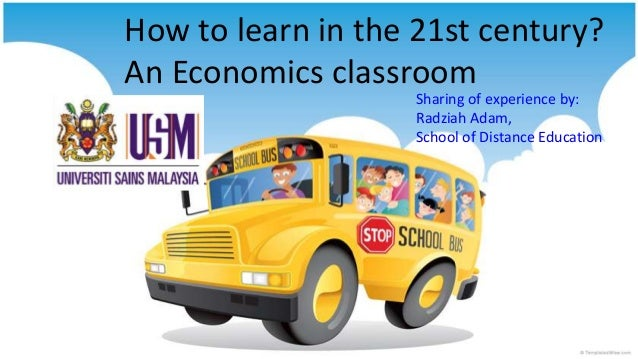 How to learn in the 21st century? An Economics classroom Sharing of experience by: Radziah Adam, School of Distance Educat...