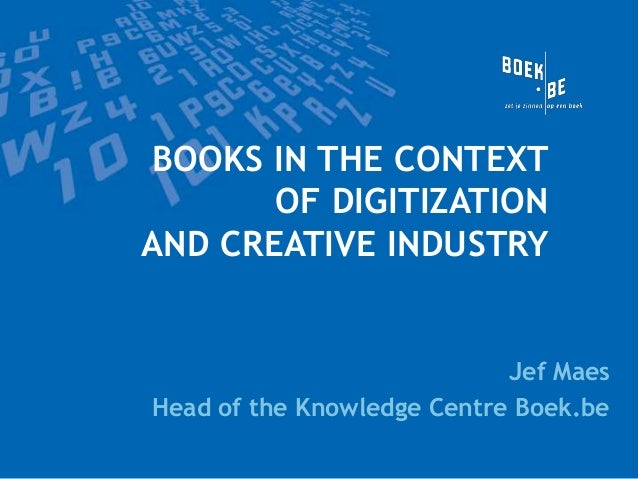 BOOKS IN THE CONTEXT OF DIGITIZATION AND CREATIVE INDUSTRY  Jef Maes Head of the Knowledge Centre Boek.be