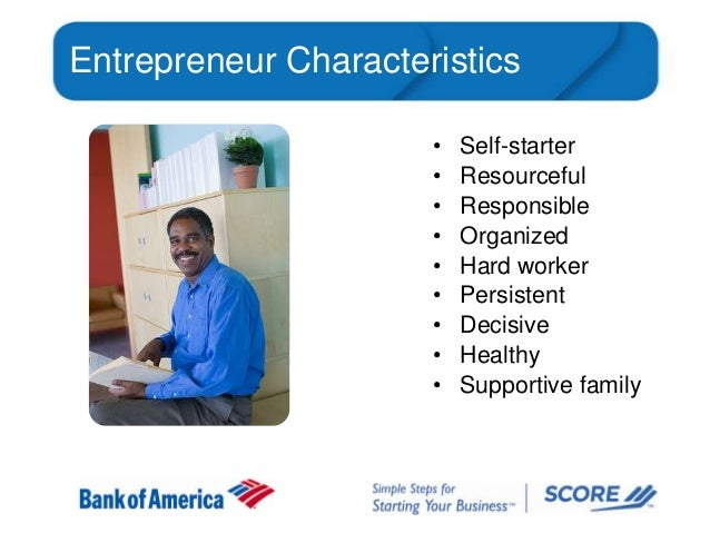 Entrepreneur Characteristics • • • • • • • • •  Self-starter Resourceful Responsible Organized Hard worker Persistent Deci...