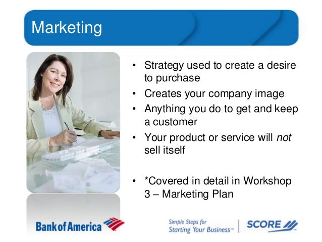 Marketing • Strategy used to create a desire to purchase • Creates your company image • Anything you do to get and keep a ...