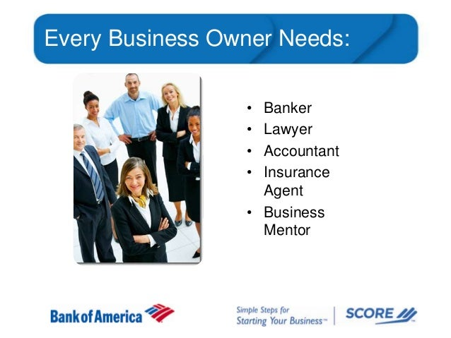 Every Business Owner Needs: • • • •  Banker Lawyer Accountant Insurance Agent • Business Mentor