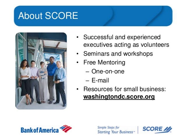 About SCORE • Successful and experienced executives acting as volunteers • Seminars and workshops • Free Mentoring – One-o...
