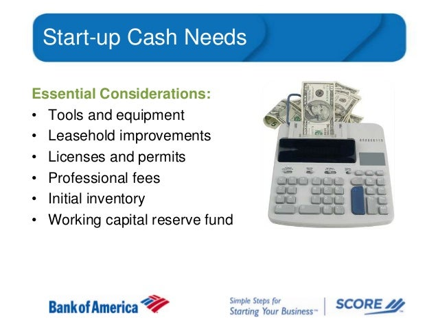 Start-up Cash Needs Essential Considerations: • Tools and equipment • Leasehold improvements • Licenses and permits • Prof...