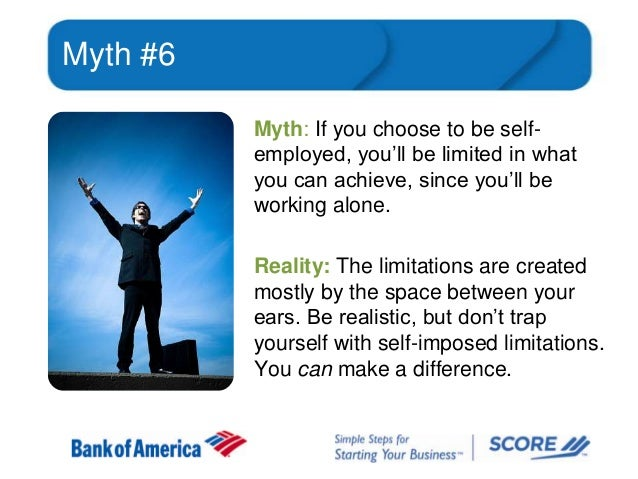 Myth #6 Myth: If you choose to be selfemployed, you'll be limited in what you can achieve, since you'll be working alone. ...