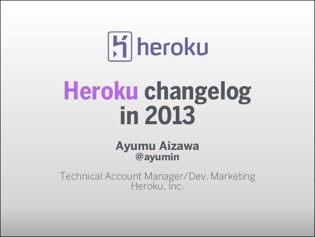 Heroku changelog in 2013 Ayumu Aizawa @ayumin !  Technical Account Manager/Dev. Marketing Heroku, Inc.