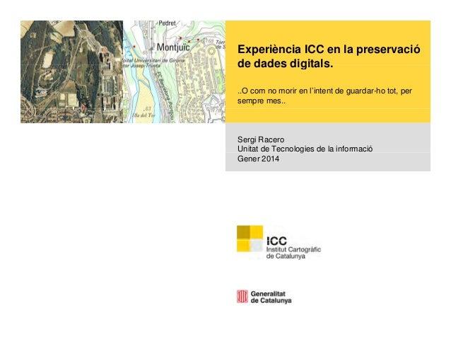 Experiència ICC en la preservació de dades digitals. digitals ..O com no morir en l'intent de guardar-ho tot, per sempre m...