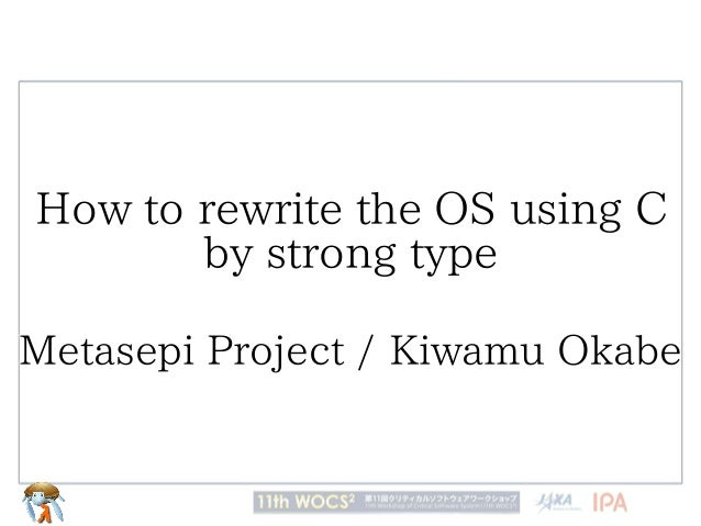 How to rewrite the OS using C by strong type Metasepi Project / Kiwamu Okabe