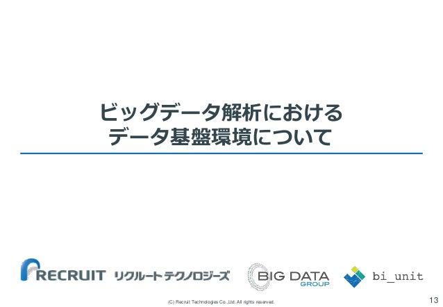ビッグデータ解析における データ基盤環境について  (C) Recruit Technologies Co.,Ltd. All rights reserved.  13
