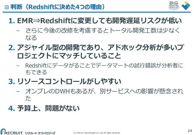 判断(Redshiftに決めた4つの理由)  1. EMR⇒Redshiftに変更しても開発遅延リスクが低い – さらに今後の改修を考慮するとトータル開発工数は少なく なる  2. アジャイル型の開発であり、アドホック分析が多いプ ロジェクトに...