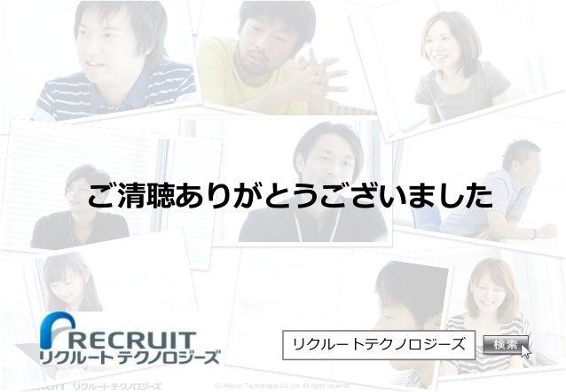 ご清聴ありがとうございました  リクルートテクノロジーズ (C) Recruit Technologies Co.,Ltd. All rights reserved.