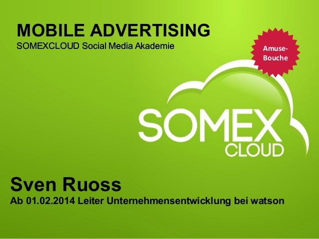 MOBILE ADVERTISING SOMEXCLOUD Social Media Akademie  Amuse-­‐ Bouche 	     Sven Ruoss Ab 01.02.2014 Leiter Unternehmense...