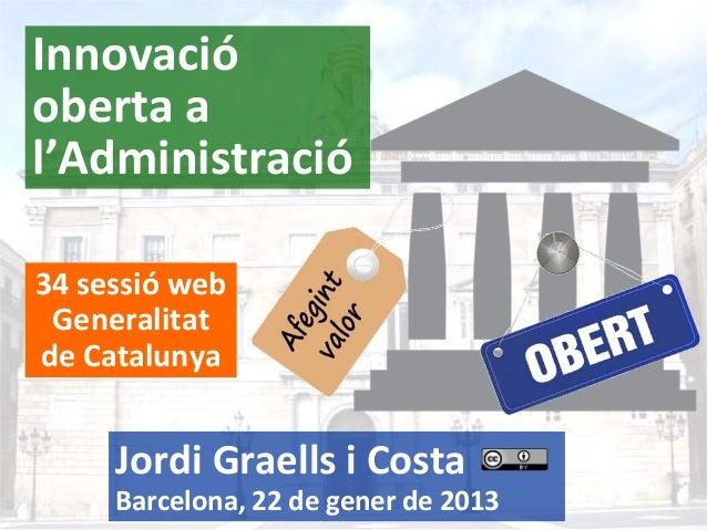 Innovació obertaa l'Administració 34sessió web Generalitat deCatalunya  JordiGraellsiCosta 1  Barcelona,22degen...