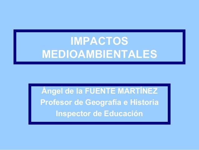 IMPACTOS MEDIOAMBIENTALES Ángel de la FUENTE MARTÍNEZ Profesor de Geografía e Historia Inspector de Educación