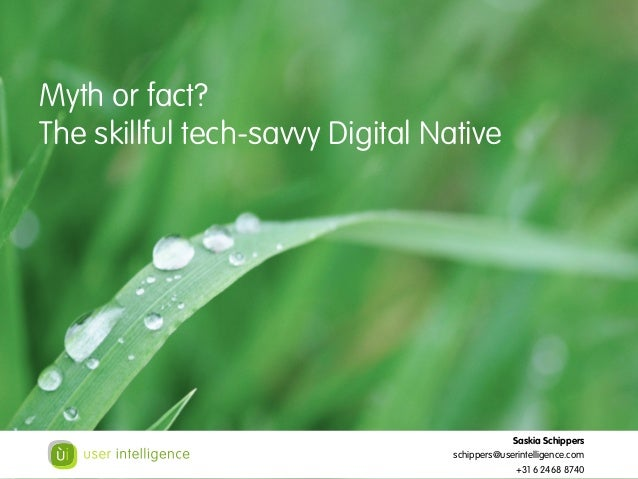Myth or fact? The skillful tech-savvy Digital Native Saskia Schippers schippers@userintelligence.com +31 6 2468 8740